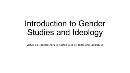 Introduction to Gender Studies and Ideology Lecture slides corresponding to chapters 1 and 2 of textbook for Sociology 14.