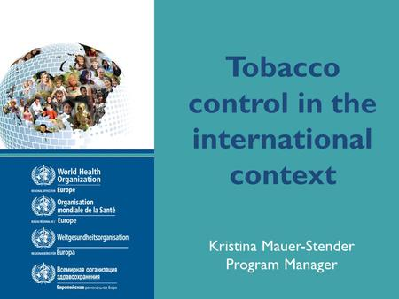 Name of presentation Date of presentation Tobacco control in the international context Kristina Mauer-Stender Program Manager.