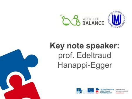 Key note speaker: prof. Edeltraud Hanappi-Egger. Univ.Prof. Dipl.-Ing. Dr. Edeltraud Hanappi-Egger Work-Life-Balance in Academia: Contradiction or Necessity?