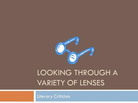 LOOKING THROUGH A VARIETY OF LENSES Literary Criticism.