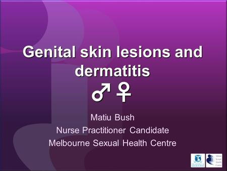 Genital skin lesions and dermatitis ♂♀ Matiu Bush Nurse Practitioner Candidate Melbourne Sexual Health Centre.
