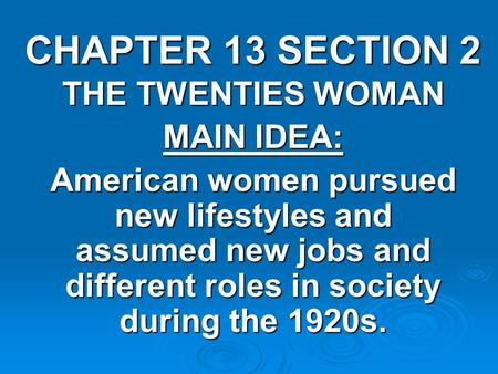CHAPTER 13 SECTION 2 THE TWENTIES WOMAN MAIN IDEA: American women pursued new lifestyles and assumed new jobs and different roles in society during the.