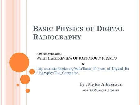 B ASIC P HYSICS OF D IGITAL R ADIOGRAPHY By : Maisa Alhassoun Recommended Book: Walter Huda, REVIEW OF RADIOLOGIC PHYSICS &
