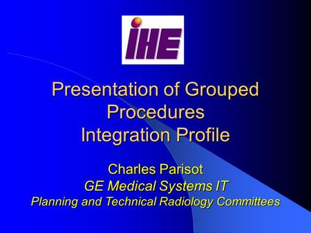 Presentation of Grouped Procedures Integration Profile Charles Parisot GE Medical Systems IT Planning and Technical Radiology Committees.