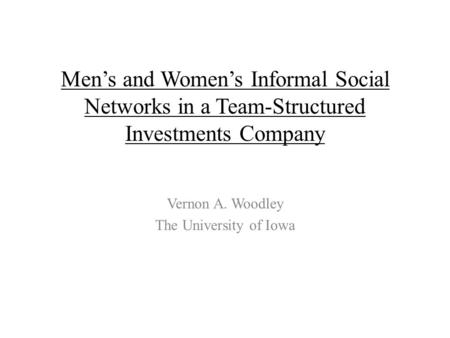 Men's and Women's Informal Social Networks in a Team-Structured Investments Company Vernon A. Woodley The University of Iowa.