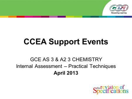CCEA Support Events GCE AS 3 & A2 3 CHEMISTRY Internal Assessment – Practical Techniques April 2013.