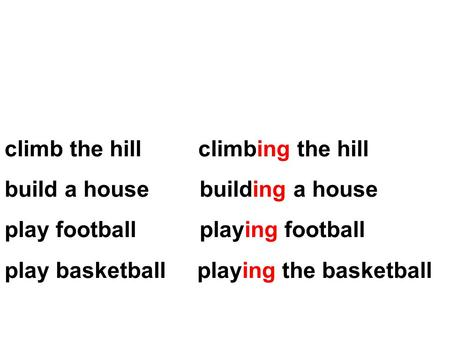 Climb the hill climbing the hill build a house building a house play football playing football play basketball playing the basketball.