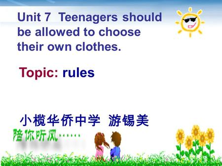 Topic: rules 小榄华侨中学 游锡美 Unit 7 Teenagers should be allowed to choose their own clothes.