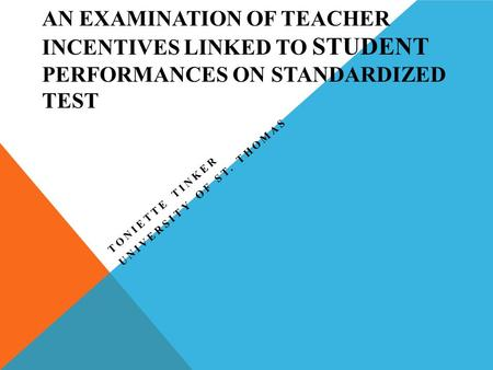 AN EXAMINATION OF TEACHER INCENTIVES LINKED TO STUDENT PERFORMANCES ON STANDARDIZED TEST TONIETTE TINKER UNIVERSITY OF ST. THOMAS.