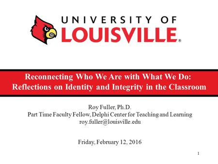 Reconnecting Who We Are with What We Do: Reflections on Identity and Integrity in the Classroom 1 Roy Fuller, Ph.D. Part Time Faculty Fellow, Delphi Center.