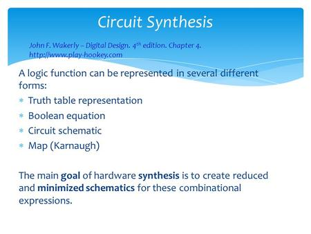 Circuit Synthesis A logic function can be represented in several different forms:  Truth table representation  Boolean equation  Circuit schematic 