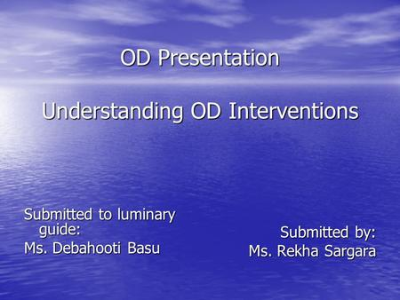 OD Presentation Understanding OD Interventions OD Presentation Understanding OD Interventions Submitted to luminary guide: Ms. Debahooti Basu Submitted.