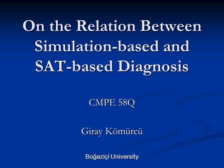 On the Relation Between Simulation-based and SAT-based Diagnosis CMPE 58Q Giray Kömürcü Boğaziçi University.