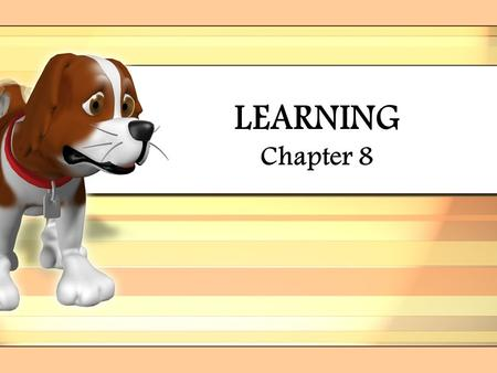 LEARNING Chapter 8 Learning –relatively permanent change in an organism's behavior due to experience –experience (nurture) is the key to learning.