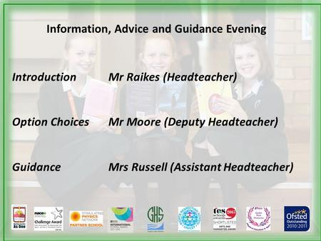 Information, Advice and Guidance Evening Introduction Mr Raikes (Headteacher) Option Choices Mr Moore (Deputy Headteacher) GuidanceMrs Russell (Assistant.