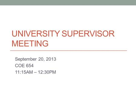 UNIVERSITY SUPERVISOR MEETING September 20, 2013 COE 654 11:15AM – 12:30PM.