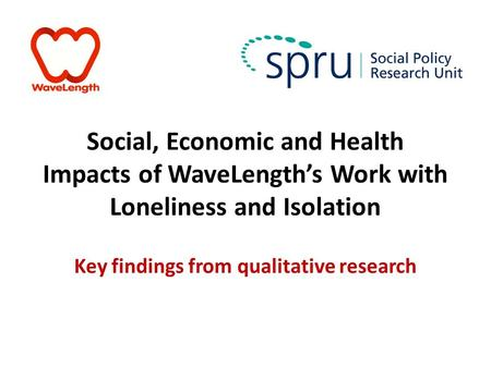 Social, Economic and Health Impacts of WaveLength's Work with Loneliness and Isolation Key findings from qualitative research.