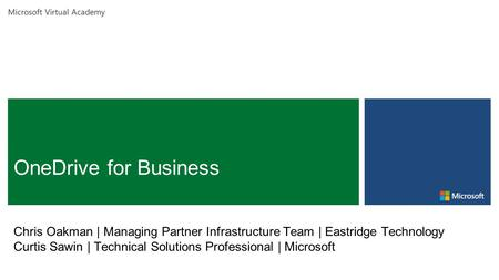 Microsoft Virtual Academy Chris Oakman | Managing Partner Infrastructure Team | Eastridge Technology Curtis Sawin | Technical Solutions Professional |