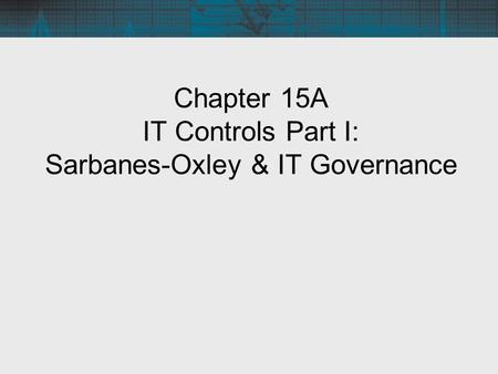 Chapter 15A IT Controls Part I: Sarbanes-Oxley & IT Governance.