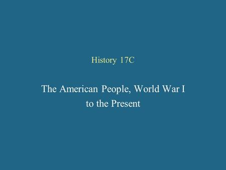 History 17C The American People, World War I to the Present.