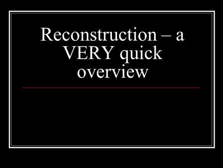 Reconstruction – a VERY quick overview. Reconstruction A Rebuilding of our country A reunion of our nation A 2 nd chance for the North & South How to.