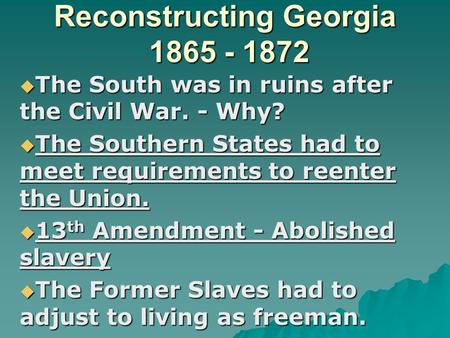Reconstructing Georgia 1865 - 1872  The South was in ruins after the Civil War. - Why?  The Southern States had to meet requirements to reenter the Union.
