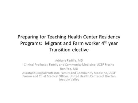 Preparing for Teaching Health Center Residency Programs: Migrant and Farm worker 4 th year Transition elective Adriana Padilla, MD Clinical Professor,