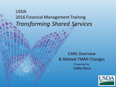 USDA 2016 Financial Management Training Transforming Shared Services CARS Overview & Related FMMI Changes Presented by Eddie Reso.