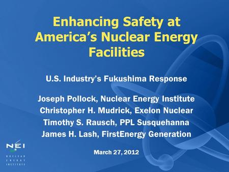 Enhancing Safety at America's Nuclear Energy Facilities U.S. Industry's Fukushima Response Joseph Pollock, Nuclear Energy Institute Christopher H. Mudrick,