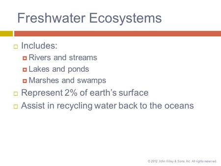 © 2012 John Wiley & Sons, Inc. All rights reserved. Freshwater Ecosystems  Includes:  Rivers and streams  Lakes and ponds  Marshes and swamps  Represent.