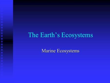 The Earth's Ecosystems Marine Ecosystems. Marine = salt water Marine = salt water Hold 97% of Earth's water supply Hold 97% of Earth's water supply Cover.