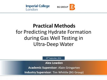 1 10 th September 2014 Practical Methods for Predicting Hydrate Formation during Gas Well Testing in Ultra-Deep Water Alex Lowden Academic Supervisor: