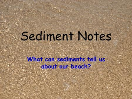 Sediment Notes What can sediments tell us about our beach?