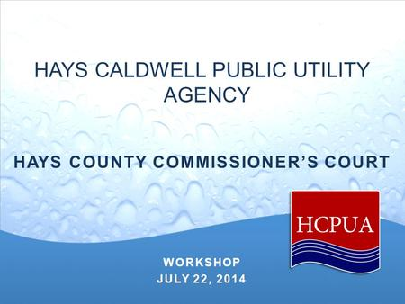 HAYS CALDWELL PUBLIC UTILITY AGENCY HAYS COUNTY COMMISSIONER'S COURT WORKSHOP JULY 22, 2014.