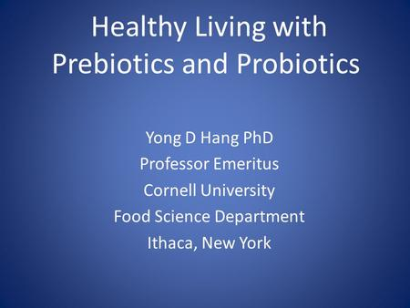 Healthy Living with Prebiotics and Probiotics Yong D Hang PhD Professor Emeritus Cornell University Food Science Department Ithaca, New York.