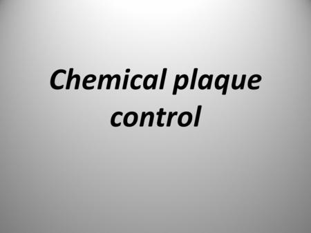 Chemical plaque control. Chemical plaque control should always be regarded as a need supplement to, & not a substitute for mechanical plaque control.