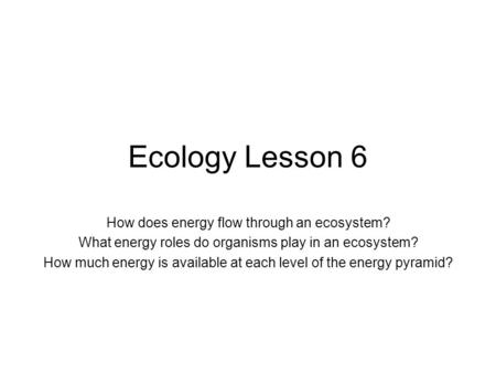 Ecology Lesson 6 How does energy flow through an ecosystem? What energy roles do organisms play in an ecosystem? How much energy is available at each level.