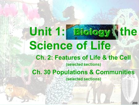 Unit 1: the Science of Life Ch. 2: Features of Life & the Cell (selected sections) Ch. 30 Populations & Communities (selected sections) 200.