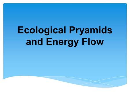 Ecological Pryamids and Energy Flow. Another way of showing the transfer of energy in an ecosystem is the ENERGY PYRAMID.