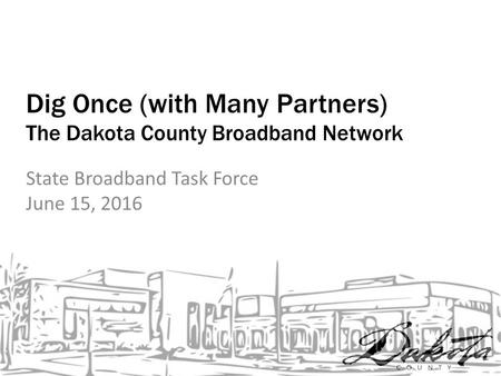 Dig Once (with Many Partners) The Dakota County Broadband Network State Broadband Task Force June 15, 2016.