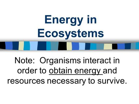 Energy in Ecosystems Note: Organisms interact in order to obtain energy and resources necessary to survive.