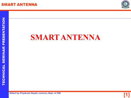 [1] TECHNICAL SEMINAR PRESENTATION SMART ANTENNA Edited by: Priyabrata Nayak, Lecturer, Dept. of CSE SMART ANTENNA.