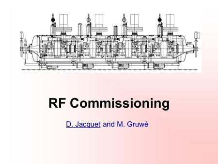 RF Commissioning D. Jacquet and M. Gruwé. November 8 th 2007D. Jacquet and M. Gruwé2 RF systems in a few words (I) A transverse dampers system ACCELERATING.