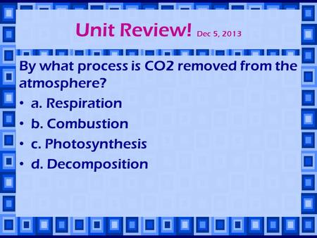 Unit Review! Dec 5, 2013 By what process is CO2 removed from the atmosphere? a. Respiration b. Combustion c. Photosynthesis d. Decomposition.