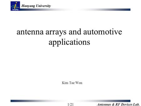 Hanyang University 1/21 Antennas & RF Devices Lab. antenna arrays and automotive applications Kim Tae Won.