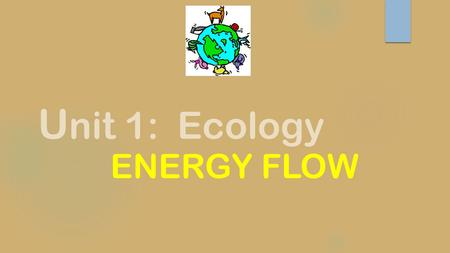 U nit 1: Ecology ENERGY FLOW. Energy Flow  Every organism's interaction with the environment is to fulfill its need for energy to power life's processes.