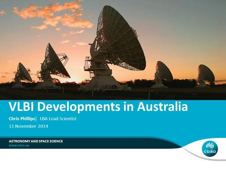 VLBI Developments in Australia ASTRONOMY AND SPACE SCIENCE Chris Phillips| LBA Lead Scientist 11 November 2014.