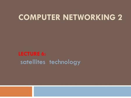 COMPUTER NETWORKING 2 LECTURE 6: satellites technology.