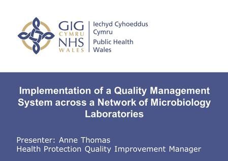 Implementation of a Quality Management System across a Network of Microbiology Laboratories Presenter: Anne Thomas Health Protection Quality Improvement.