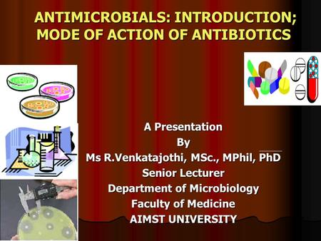 ANTIMICROBIALS: INTRODUCTION; MODE OF ACTION OF ANTIBIOTICS A Presentation By Ms R.Venkatajothi, MSc., MPhil, PhD Senior Lecturer Department of Microbiology.